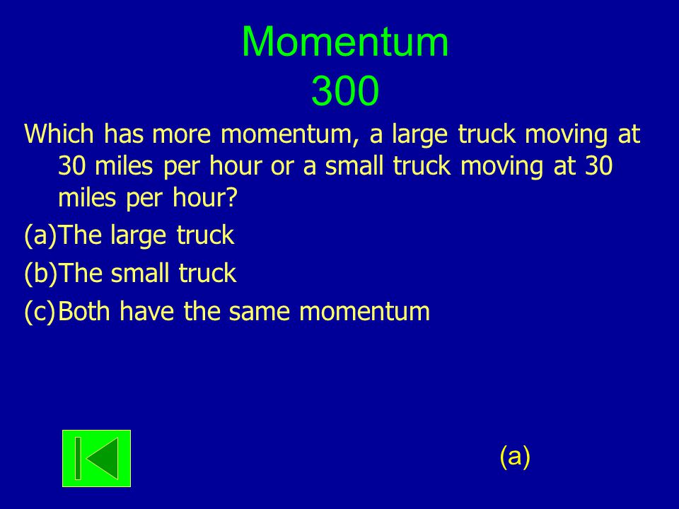 Momentum 300 Which has more momentum, a large truck moving at 30 miles per hour or a small truck moving at 30 miles per hour? (a)The large truck (b)Th