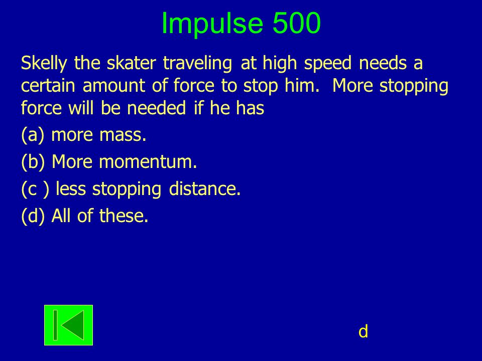 Impulse 500 Skelly the skater traveling at high speed needs a certain amount of force to stop him. More stopping force will be needed if he has (a) mo