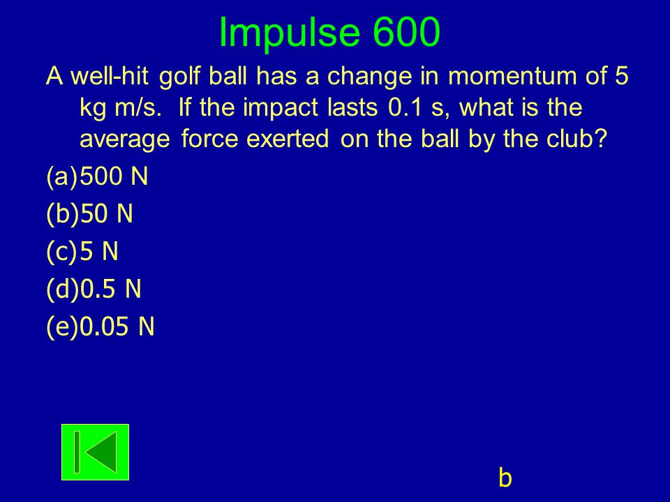 Impulse 600 A well-hit golf ball has a change in momentum of 5 kg m/s. If the impact lasts 0.1 s, what is the average force exerted on the ball by the
