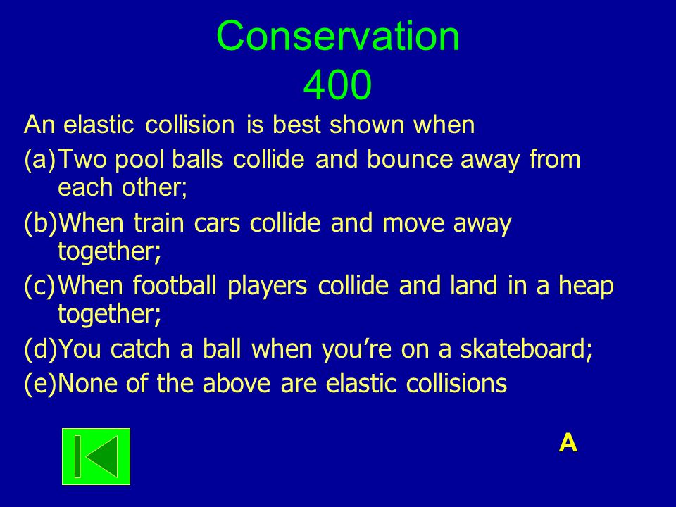 Conservation 400 An elastic collision is best shown when (a)Two pool balls collide and bounce away from each other; (b)When train cars collide and mov