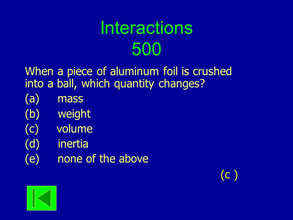 Interactions 500 When a piece of aluminum foil is crushed into a ball, which quantity changes? (a) mass (b) weight (c) volume (d) inertia (e) none of