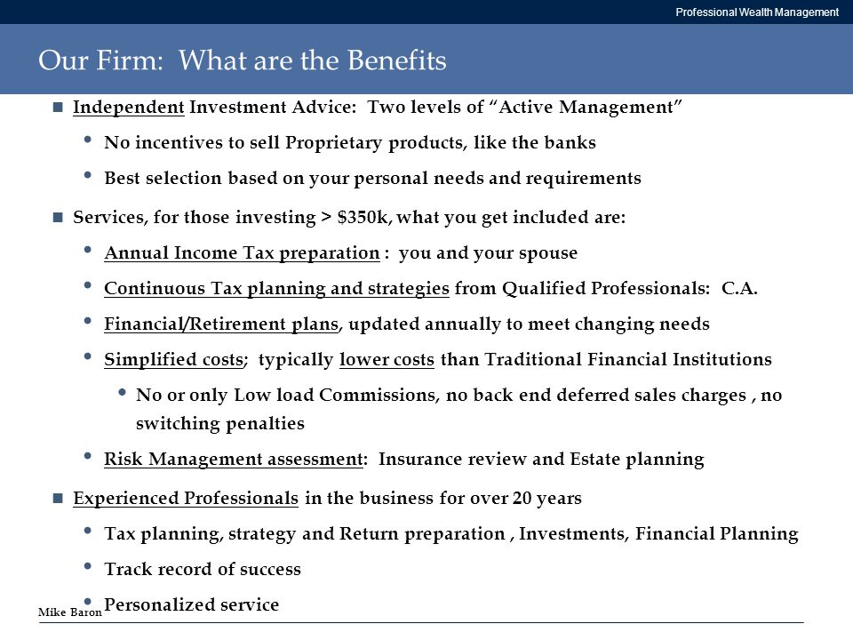Professional Wealth Management Mike Baron Our Firm: What are the Benefits Independent Investment Advice: Two levels of Active Management No incentives to sell Proprietary products, like the banks Best selection based on your personal needs and requirements Services, for those investing > $350k, what you get included are: Annual Income Tax preparation : you and your spouse Continuous Tax planning and strategies from Qualified Professionals: C.A.