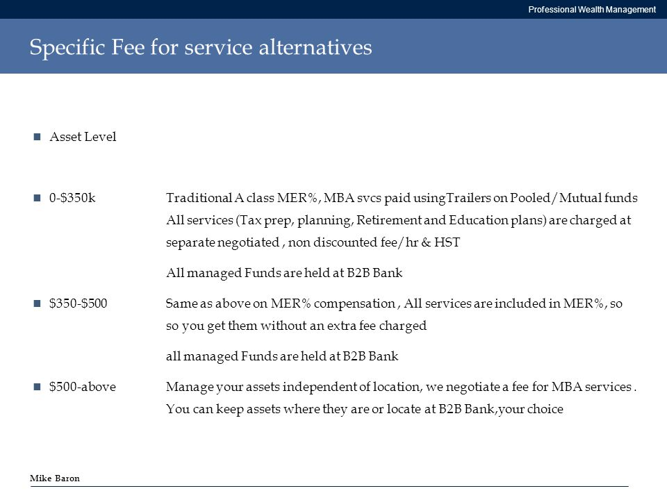 Professional Wealth Management Mike Baron Specific Fee for service alternatives Asset Level 0-$350kTraditional A class MER%, MBA svcs paid usingTrailers on Pooled/Mutual funds All services (Tax prep, planning, Retirement and Education plans) are charged at separate negotiated, non discounted fee/hr & HST All managed Funds are held at B2B Bank $350-$500Same as above on MER% compensation, All services are included in MER%, so so you get them without an extra fee charged all managed Funds are held at B2B Bank $500-aboveManage your assets independent of location, we negotiate a fee for MBA services.