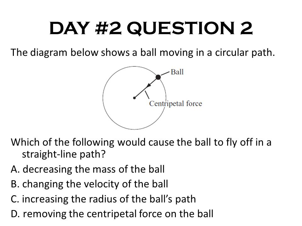 DAY #2 QUESTION 2 The diagram below shows a ball moving in a circular path.