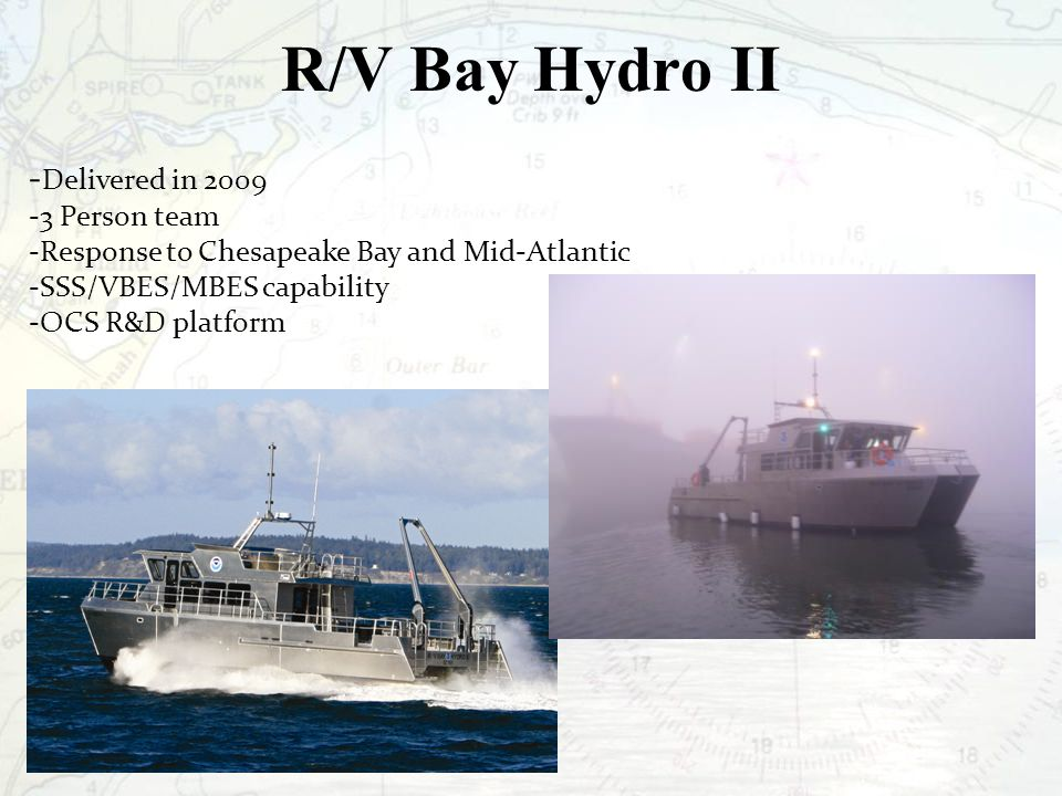 R/V Bay Hydro II - Delivered in 2009 -3 Person team -Response to Chesapeake Bay and Mid-Atlantic -SSS/VBES/MBES capability -OCS R&D platform