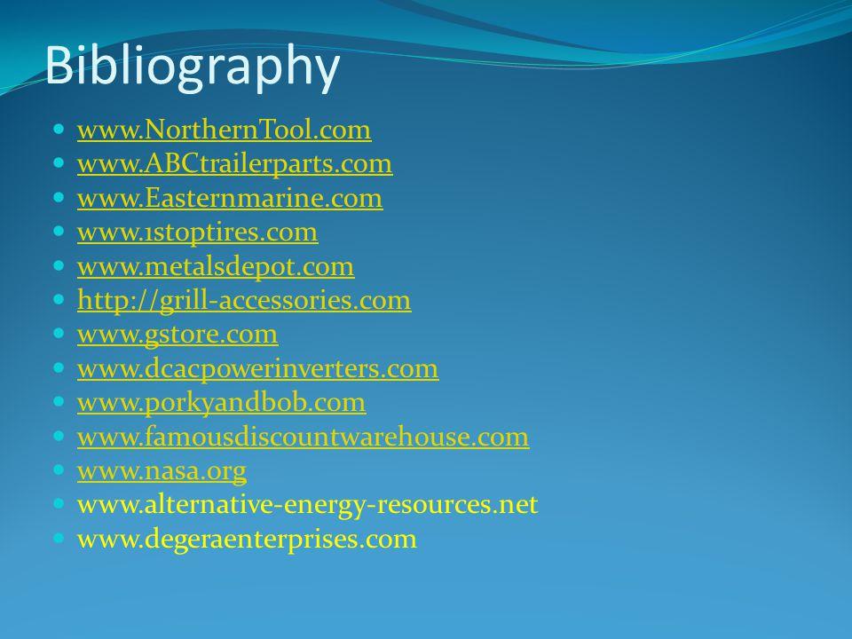 Bibliography www.NorthernTool.com www.ABCtrailerparts.com www.Easternmarine.com www.1stoptires.com www.metalsdepot.com http://grill-accessories.com www.gstore.com www.dcacpowerinverters.com www.porkyandbob.com www.famousdiscountwarehouse.com www.nasa.org www.alternative-energy-resources.net www.degeraenterprises.com