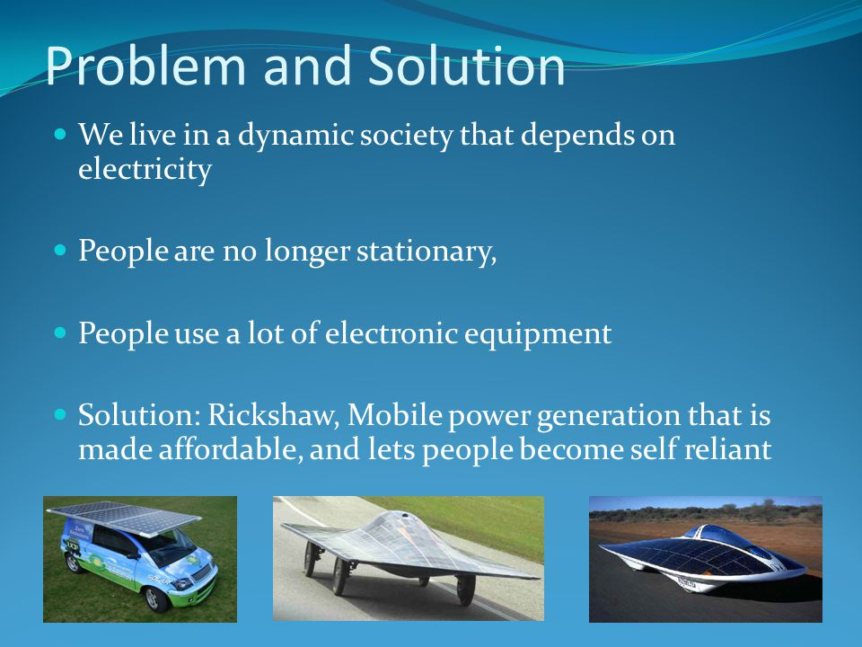 Problem and Solution We live in a dynamic society that depends on electricity People are no longer stationary, People use a lot of electronic equipment Solution: Rickshaw, Mobile power generation that is made affordable, and lets people become self reliant
