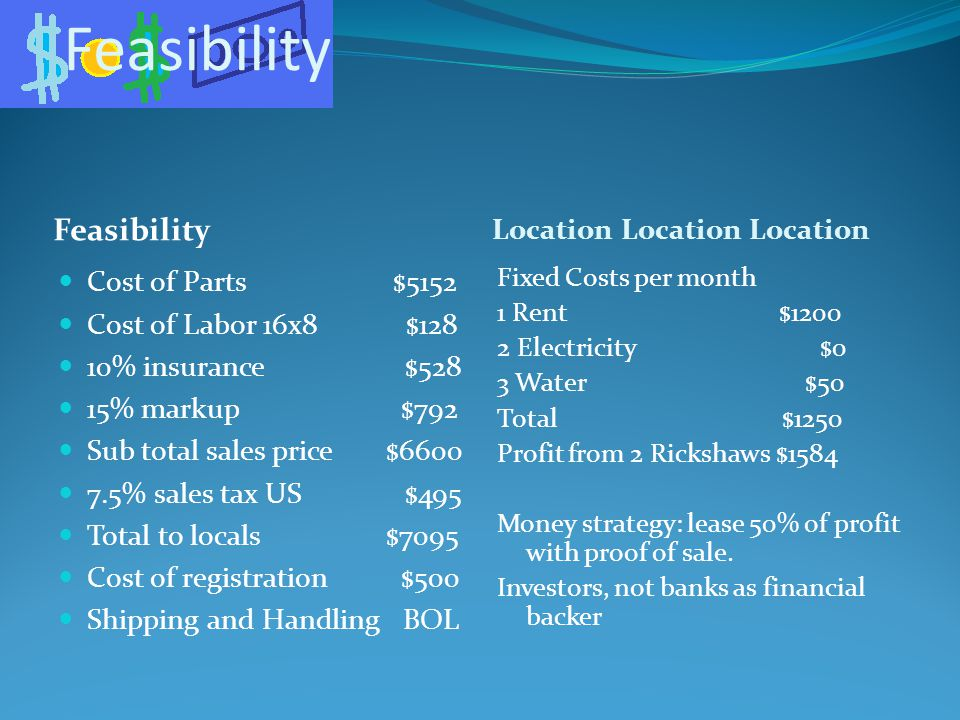 Feasibility Location Location Location Cost of Parts $5152 Cost of Labor 16x8 $128 10% insurance $528 15% markup $792 Sub total sales price $6600 7.5% sales tax US $495 Total to locals $7095 Cost of registration $500 Shipping and Handling BOL Fixed Costs per month 1 Rent $1200 2 Electricity $0 3 Water $50 Total $1250 Profit from 2 Rickshaws $1584 Money strategy: lease 50% of profit with proof of sale.
