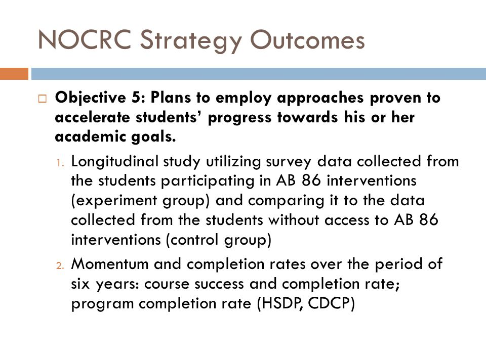 NOCRC Strategy Outcomes  Objective 5: Plans to employ approaches proven to accelerate students' progress towards his or her academic goals. 1. Longit