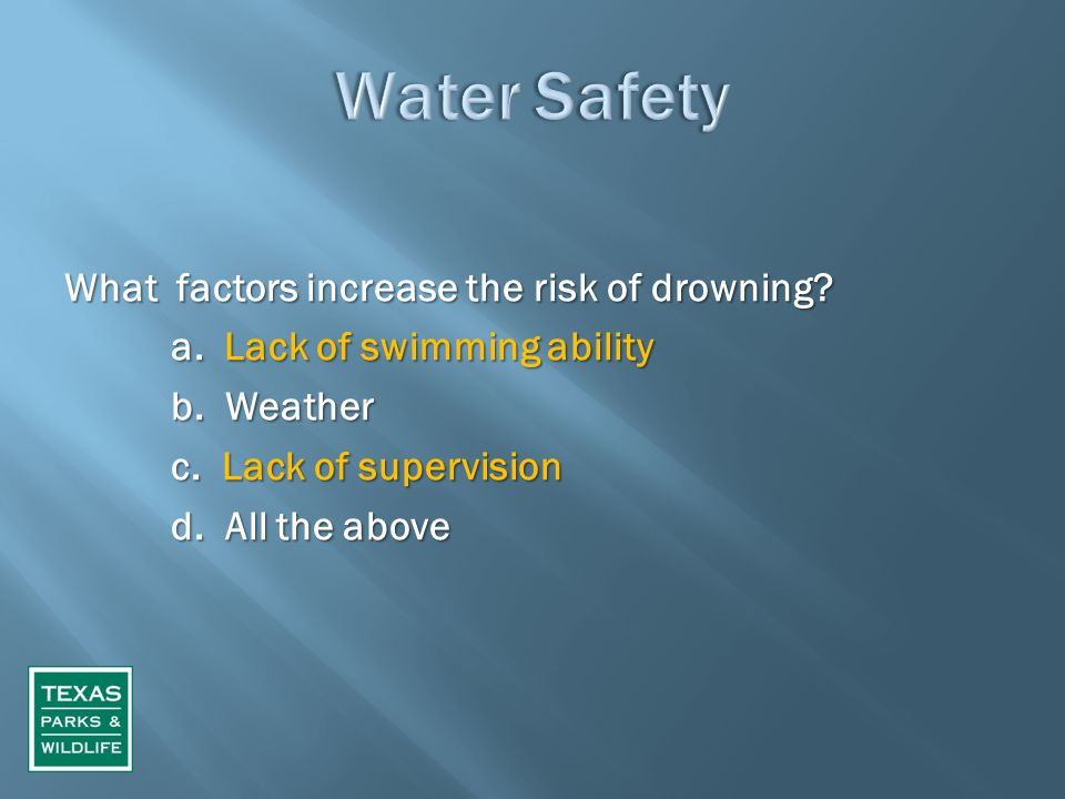 What factors increase the risk of drowning? a. Lack of swimming ability b. Weather c. Lack of supervision d. All the above