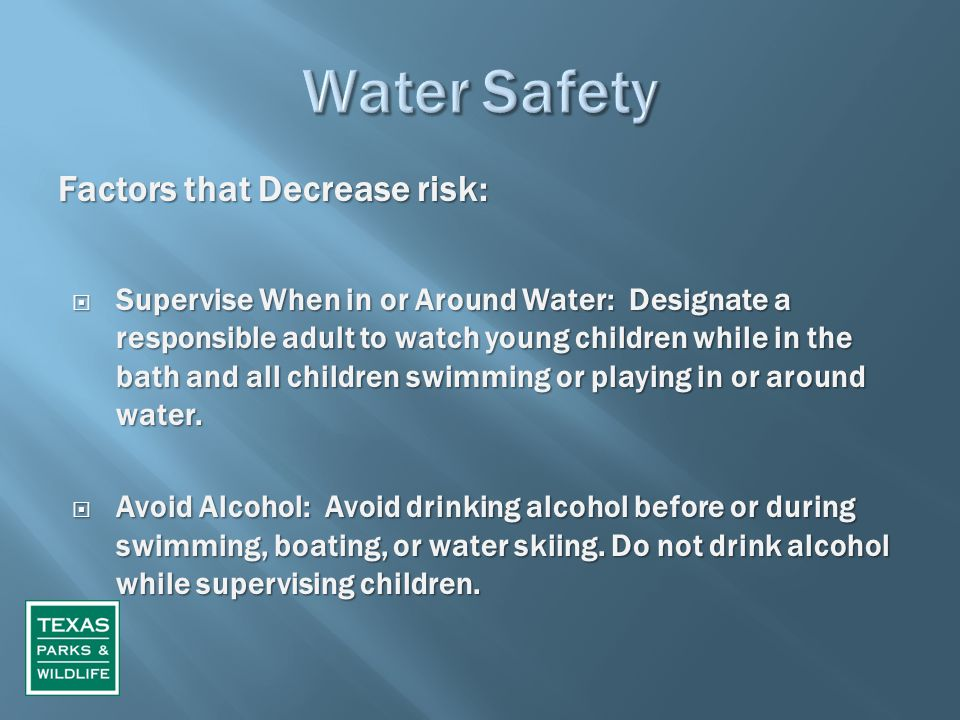 Factors that Decrease risk:  Supervise When in or Around Water: Designate a responsible adult to watch young children while in the bath and all child