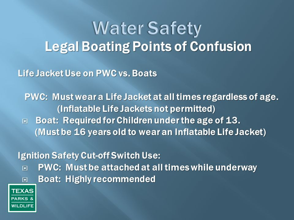 Legal Boating Points of Confusion Legal Boating Points of Confusion Life Jacket Use on PWC vs. Boats PWC: Must wear a Life Jacket at all times regardl