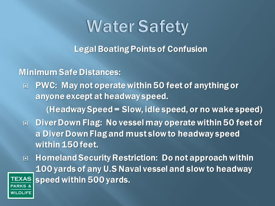 Legal Boating Points of Confusion Minimum Safe Distances:  PWC: May not operate within 50 feet of anything or anyone except at headway speed. (Headwa