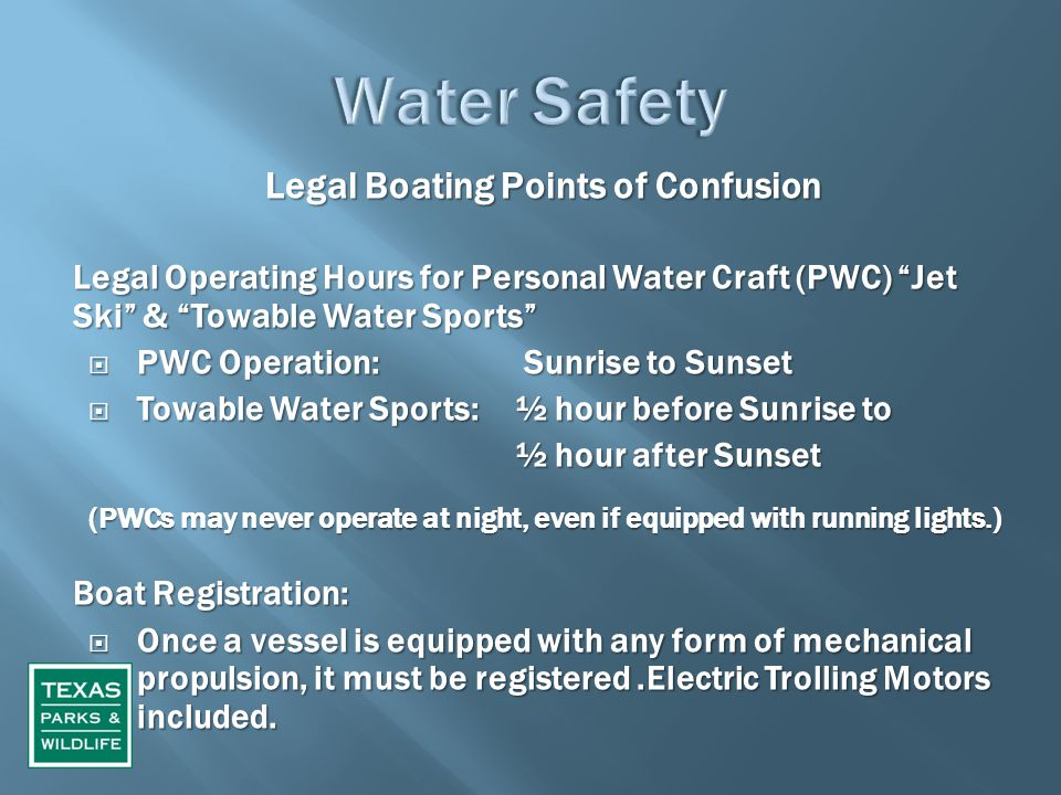 Legal Boating Points of Confusion Legal Operating Hours for Personal Water Craft (PWC) Jet Ski & Towable Water Sports  PWC Operation: Sunrise to Sunset  Towable Water Sports: ½ hour before Sunrise to ½ hour after Sunset ½ hour after Sunset (PWCs may never operate at night, even if equipped with running lights.) Boat Registration:  Once a vessel is equipped with any form of mechanical propulsion, it must be registered.Electric Trolling Motors included.