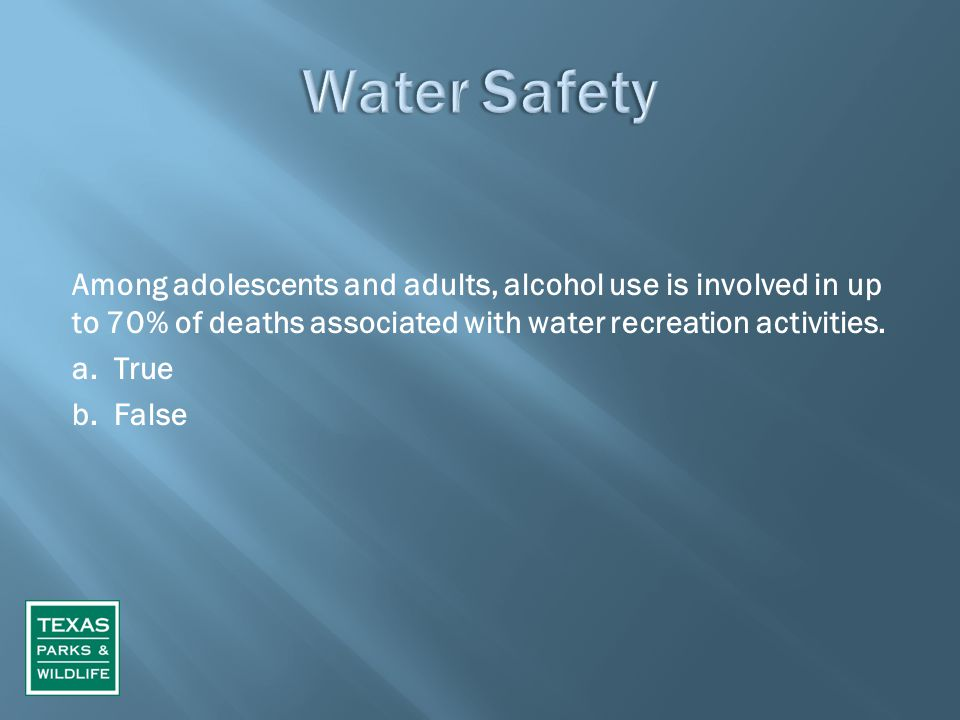 Among adolescents and adults, alcohol use is involved in up to 70% of deaths associated with water recreation activities. a. True b. False