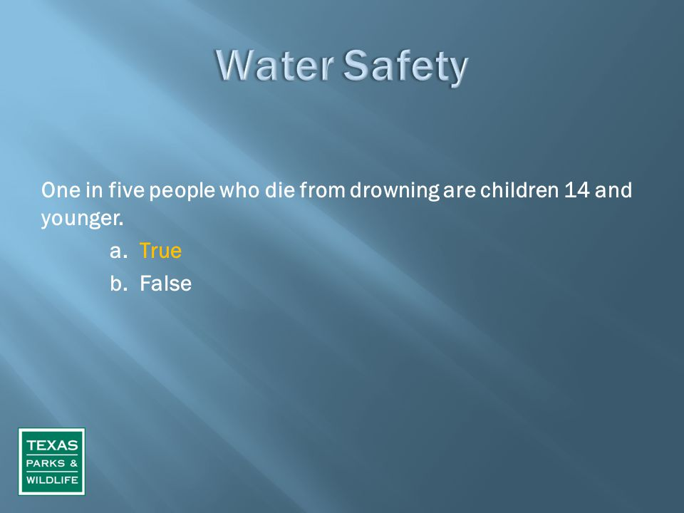 One in five people who die from drowning are children 14 and younger. a. True b. False