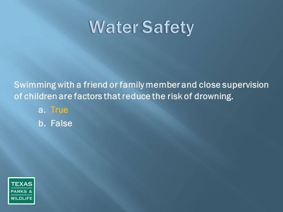 Swimming with a friend or family member and close supervision of children are factors that reduce the risk of drowning. a. True b. False