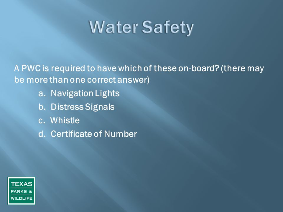 A PWC is required to have which of these on-board? (there may be more than one correct answer) a. Navigation Lights b. Distress Signals c. Whistle d.
