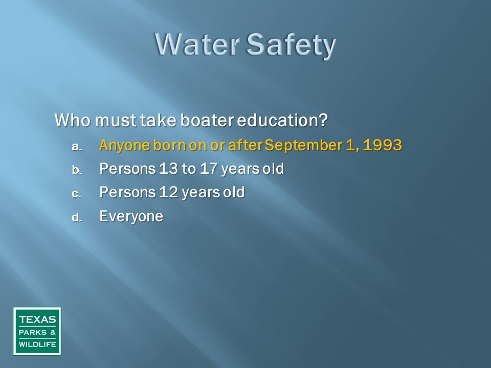 Who must take boater education? a. Anyone born on or after September 1, 1993 b. Persons 13 to 17 years old c. Persons 12 years old d. Everyone