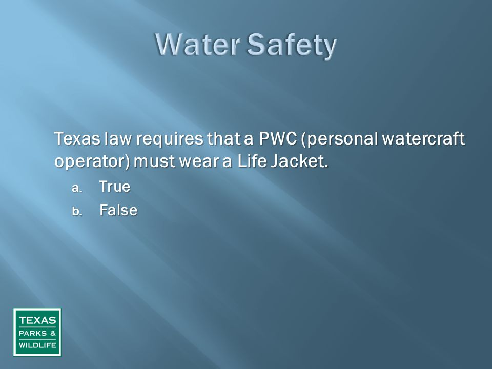 Texas law requires that a PWC (personal watercraft operator) must wear a Life Jacket. a. True b. False