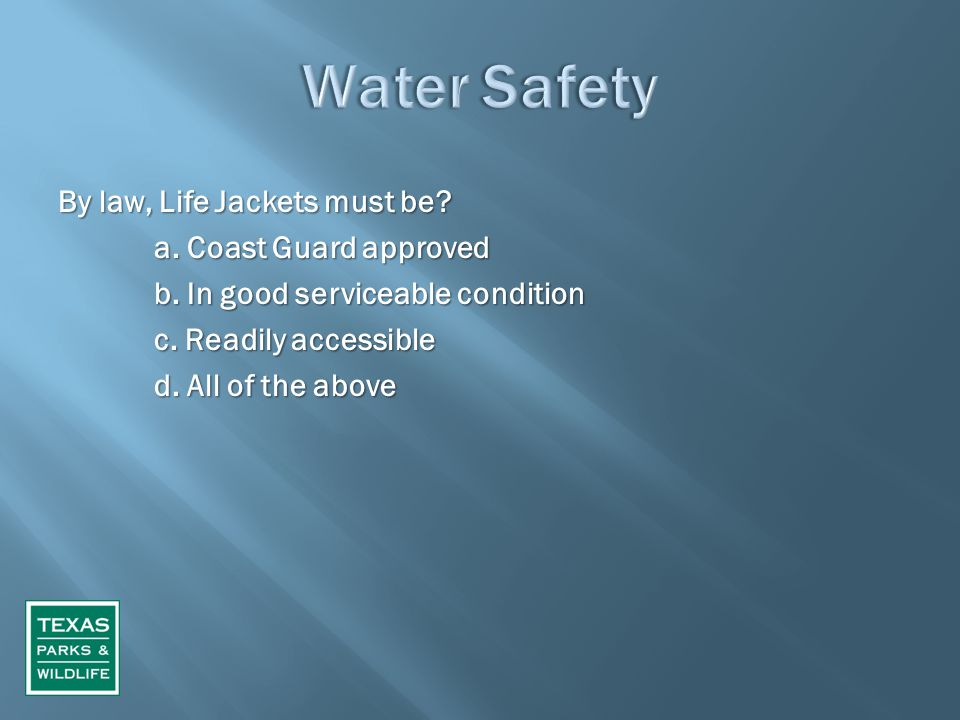 By law, Life Jackets must be? a. Coast Guard approved b. In good serviceable condition c. Readily accessible d. All of the above