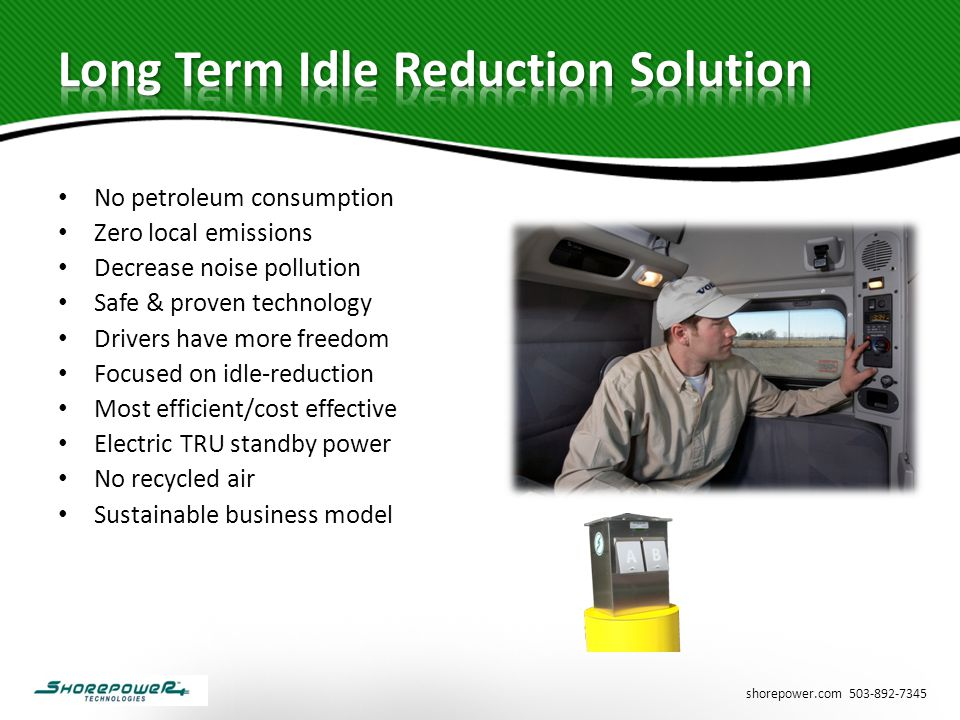 shorepower.com 503-892-7345 No petroleum consumption Zero local emissions Decrease noise pollution Safe & proven technology Drivers have more freedom Focused on idle-reduction Most efficient/cost effective Electric TRU standby power No recycled air Sustainable business model