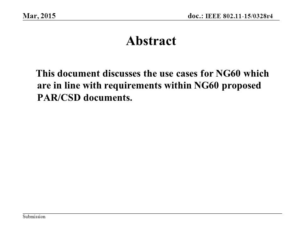 Mar, 2015 doc.: IEEE 802.11-15/0328r4 Submission Abstract This document discusses the use cases for NG60 which are in line with requirements within NG60 proposed PAR/CSD documents.