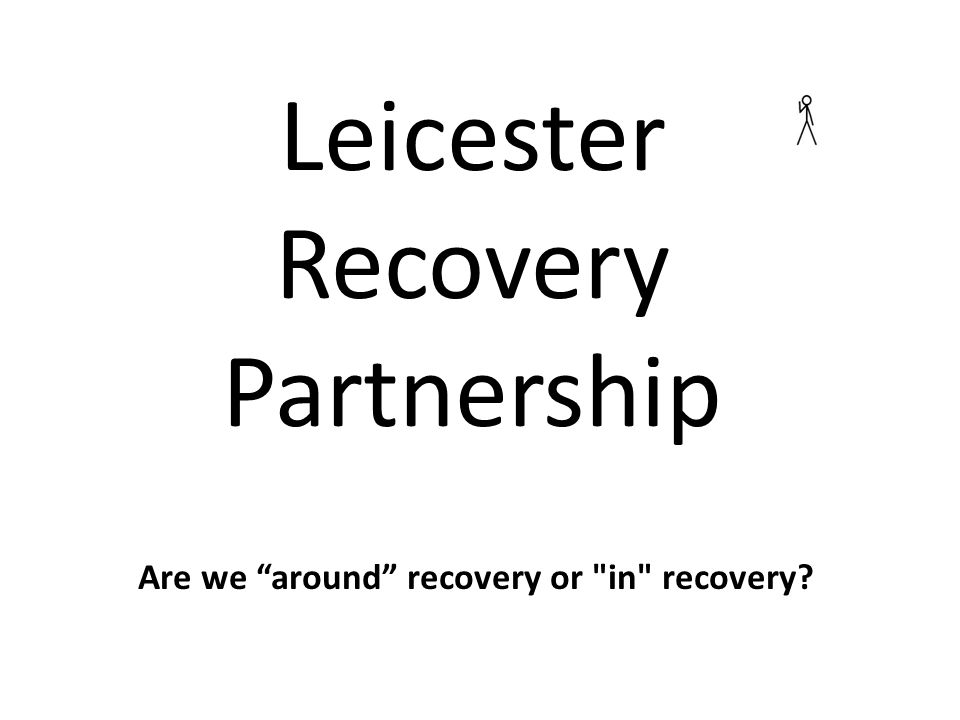 Are we around recovery or in recovery Leicester Recovery Partnership