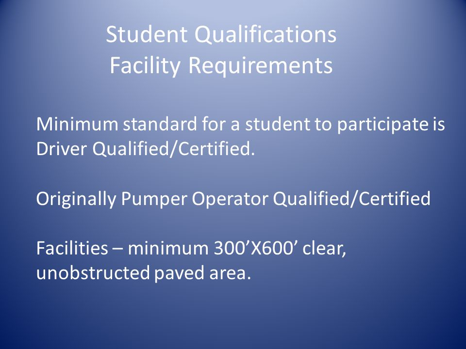 Student Qualifications Facility Requirements Minimum standard for a student to participate is Driver Qualified/Certified.
