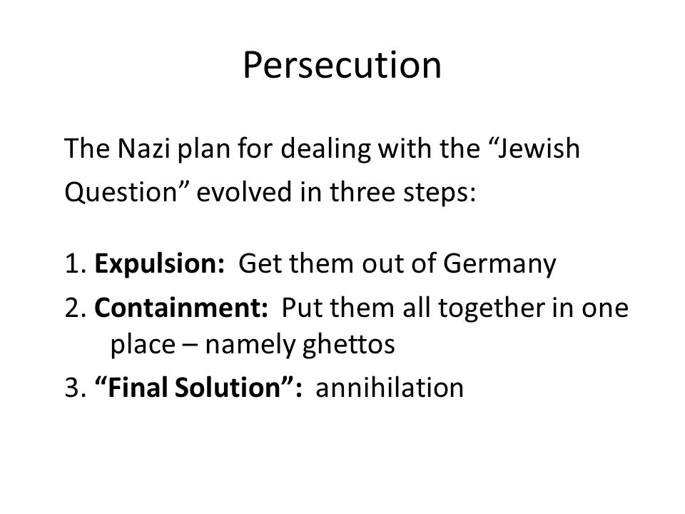 "Persecution The Nazi plan for dealing with the ""Jewish Question"" evolved in three steps: 1. Expulsion: Get them out of Germany 2. Containment: Put the"