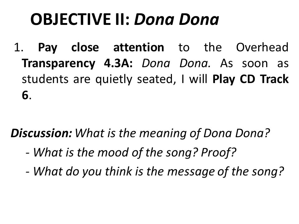 OBJECTIVE II: Dona Dona 1. Pay close attention to the Overhead Transparency 4.3A: Dona Dona.