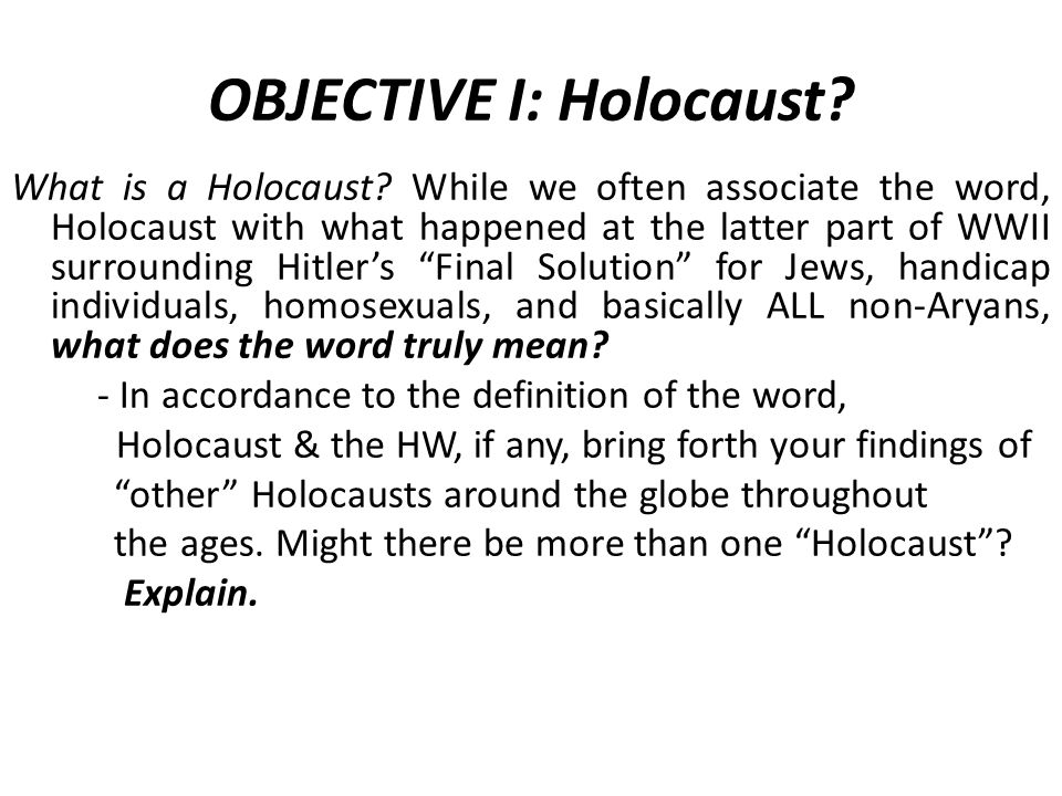 OBJECTIVE I: Holocaust? What is a Holocaust? While we often associate the word, Holocaust with what happened at the latter part of WWII surrounding Hi