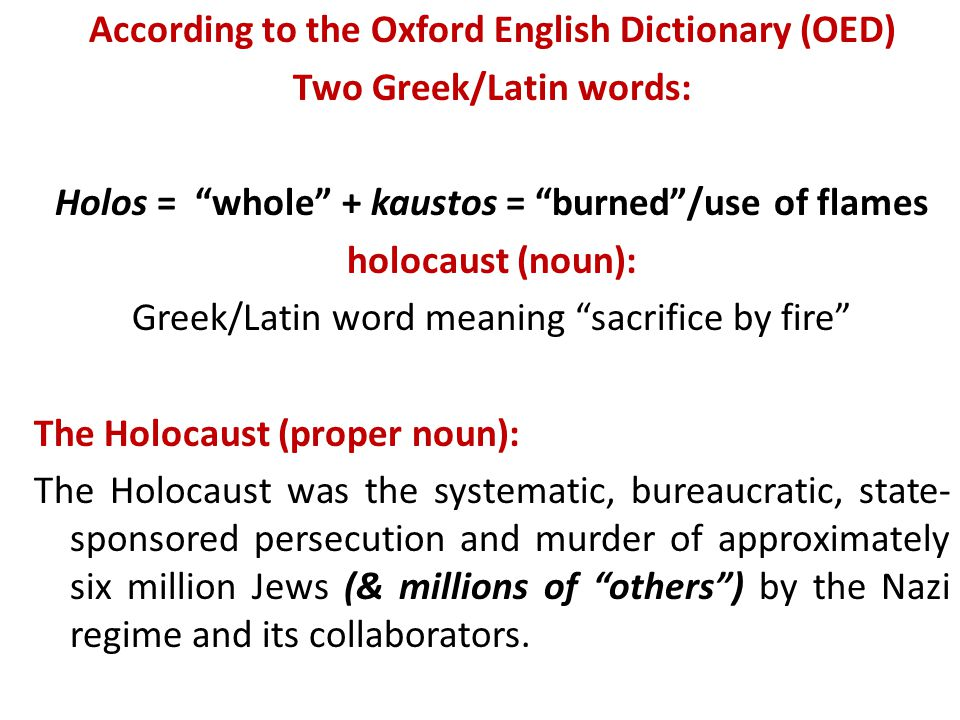 "According to the Oxford English Dictionary (OED) Two Greek/Latin words: Holos = ""whole"" + kaustos = ""burned""/use of flames holocaust (noun): Greek/Lat"