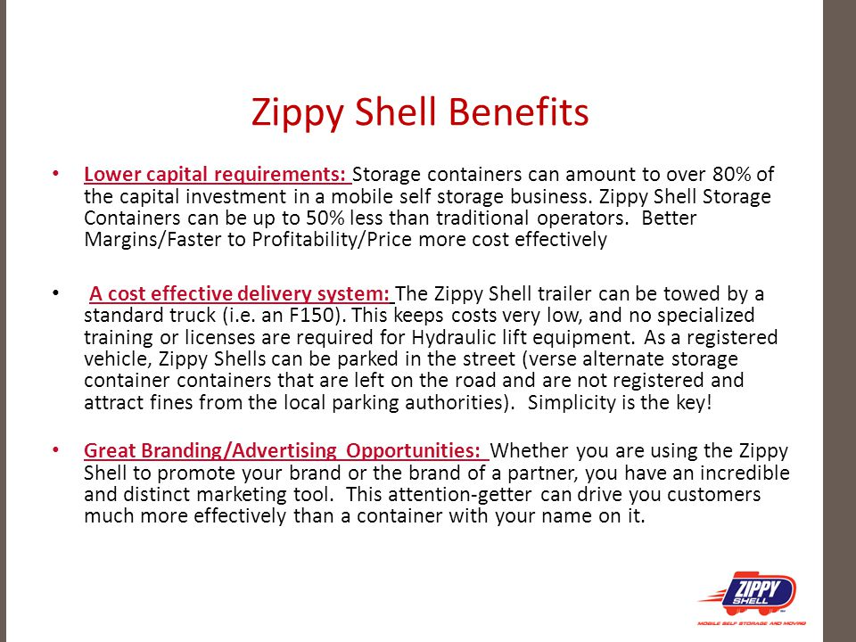 Zippy Shell Benefits Lower capital requirements: Storage containers can amount to over 80% of the capital investment in a mobile self storage business