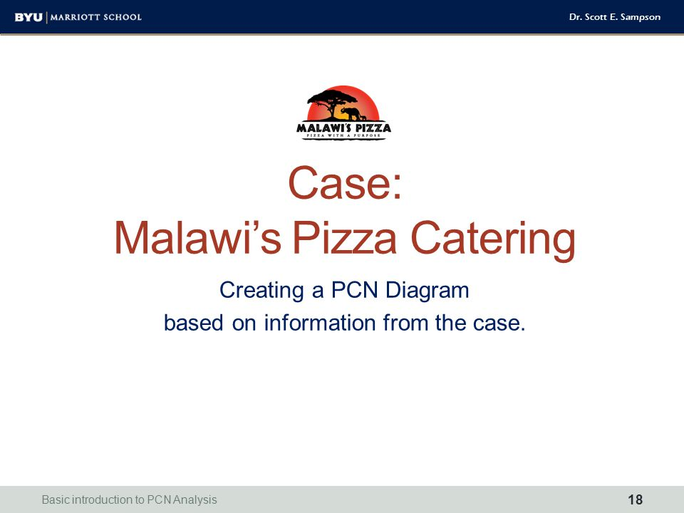 Dr. Scott E. Sampson Case: Malawi's Pizza Catering Creating a PCN Diagram based on information from the case. Basic introduction to PCN Analysis 18