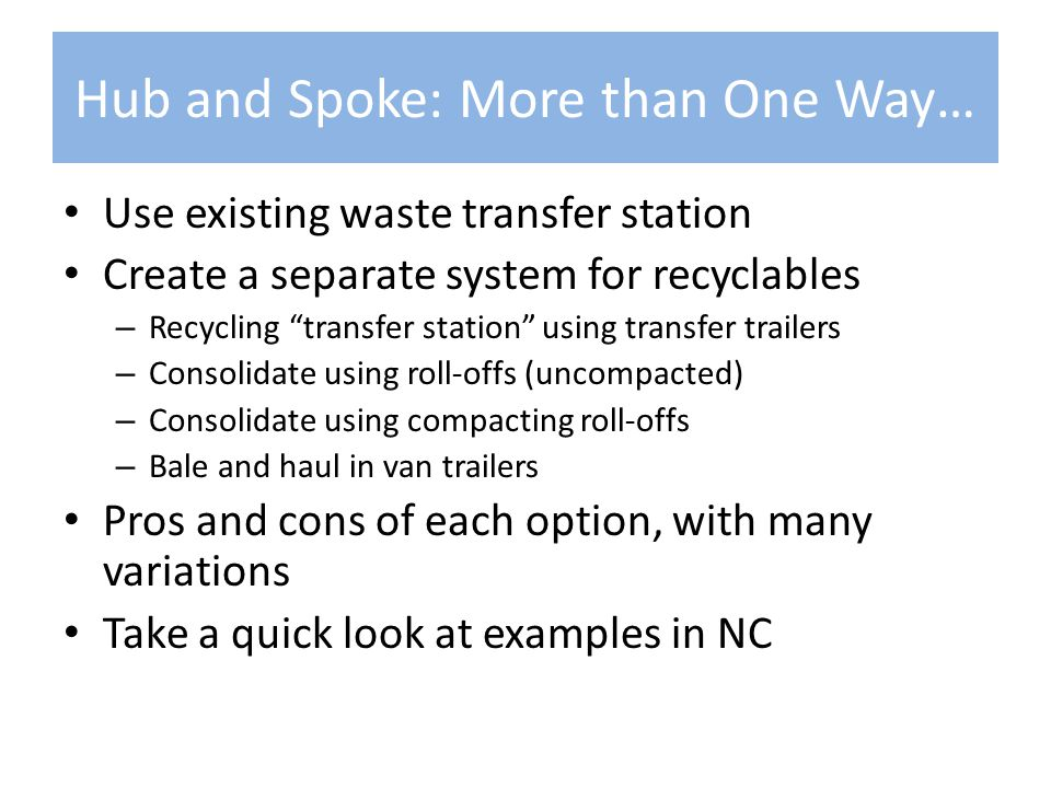 Hub and Spoke: More than One Way… Use existing waste transfer station Create a separate system for recyclables – Recycling transfer station using transfer trailers – Consolidate using roll-offs (uncompacted) – Consolidate using compacting roll-offs – Bale and haul in van trailers Pros and cons of each option, with many variations Take a quick look at examples in NC