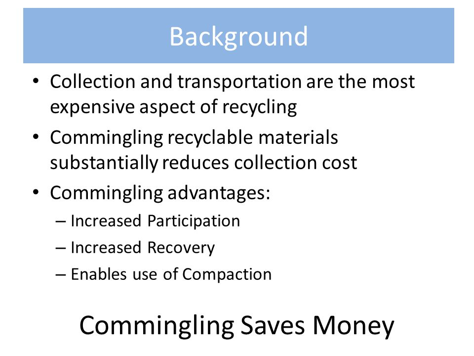 Background Collection and transportation are the most expensive aspect of recycling Commingling recyclable materials substantially reduces collection cost Commingling advantages: – Increased Participation – Increased Recovery – Enables use of Compaction Commingling Saves Money