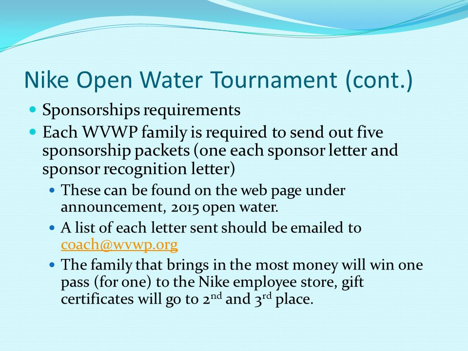 Nike Open Water Tournament (cont.) Sponsorships requirements Each WVWP family is required to send out five sponsorship packets (one each sponsor letter and sponsor recognition letter) These can be found on the web page under announcement, 2015 open water.