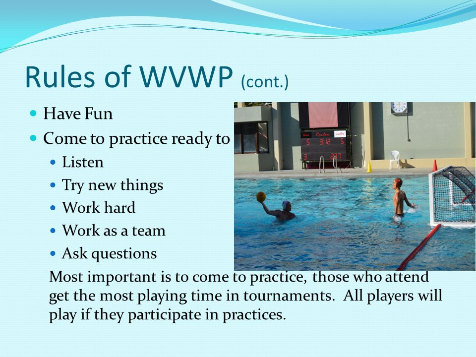 Rules of WVWP (cont.) Have Fun Come to practice ready to Listen Try new things Work hard Work as a team Ask questions Most important is to come to practice, those who attend get the most playing time in tournaments.