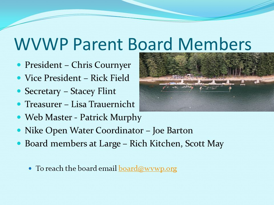 WVWP Parent Board Members President – Chris Cournyer Vice President – Rick Field Secretary – Stacey Flint Treasurer – Lisa Trauernicht Web Master - Patrick Murphy Nike Open Water Coordinator – Joe Barton Board members at Large – Rich Kitchen, Scott May To reach the board email board@wvwp.orgboard@wvwp.org