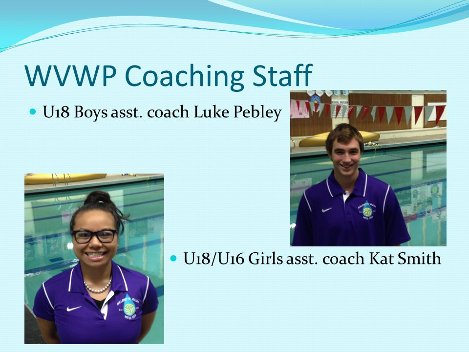 WVWP Coaching Staff U18 Boys asst. coach Luke Pebley U18/U16 Girls asst. coach Kat Smith