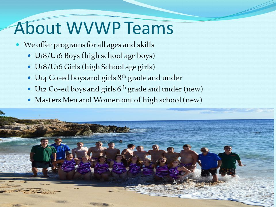 About WVWPTeams We offer programs for all ages and skills U18/U16 Boys (high school age boys) U18/U16 Girls (high School age girls) U14 Co-ed boys and girls 8 th grade and under U12 Co-ed boys and girls 6 th grade and under (new) Masters Men and Women out of high school (new)