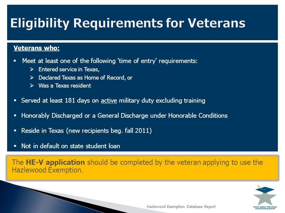 Veterans who:  Meet at least one of the following 'time of entry' requirements:  Entered service in Texas,  Declared Texas as Home of Record, or  Was a Texas resident  Served at least 181 days on active military duty excluding training  Honorably Discharged or a General Discharge under Honorable Conditions  Reside in Texas (new recipients beg.