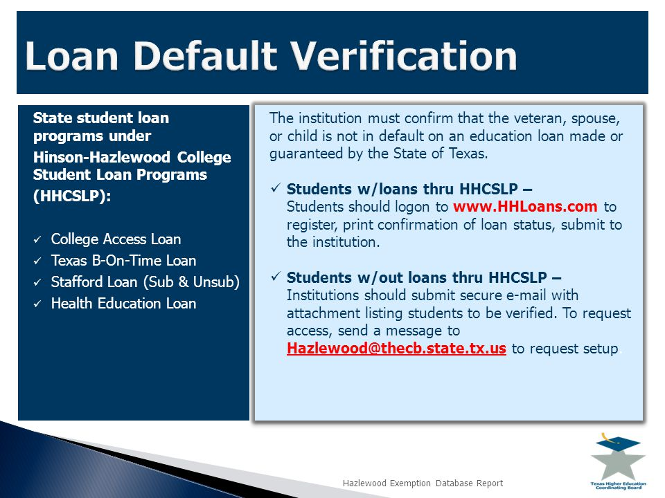 State student loan programs under Hinson-Hazlewood College Student Loan Programs (HHCSLP): College Access Loan Texas B-On-Time Loan Stafford Loan (Sub & Unsub) Health Education Loan The institution must confirm that the veteran, spouse, or child is not in default on an education loan made or guaranteed by the State of Texas.
