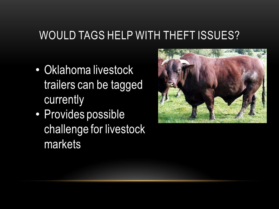 WOULD TAGS HELP WITH THEFT ISSUES? Oklahoma livestock trailers can be tagged currently Provides possible challenge for livestock markets