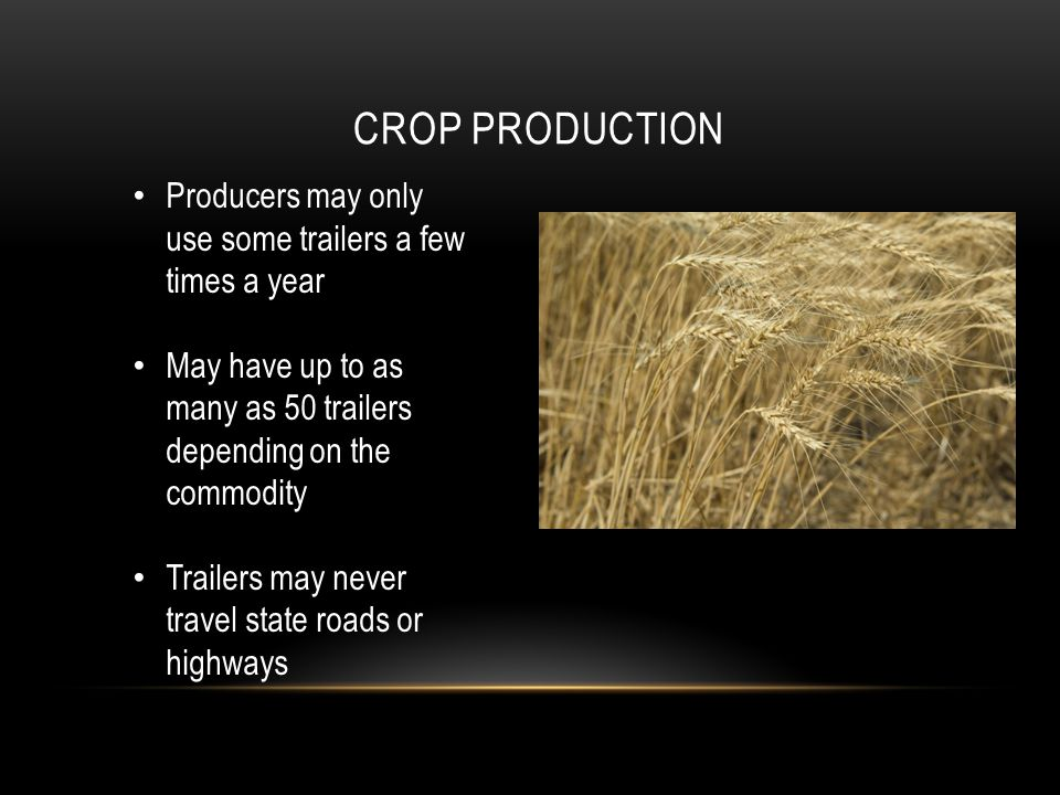 CROP PRODUCTION Producers may only use some trailers a few times a year May have up to as many as 50 trailers depending on the commodity Trailers may