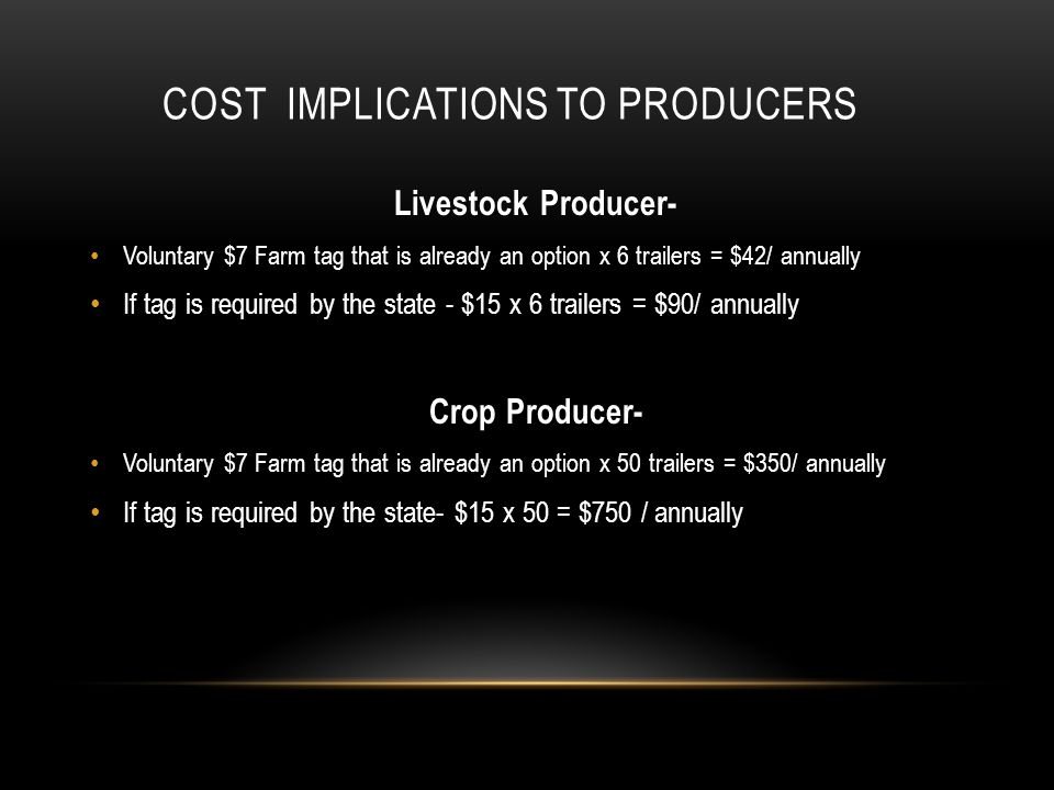COST IMPLICATIONS TO PRODUCERS Livestock Producer- Voluntary $7 Farm tag that is already an option x 6 trailers = $42/ annually If tag is required by