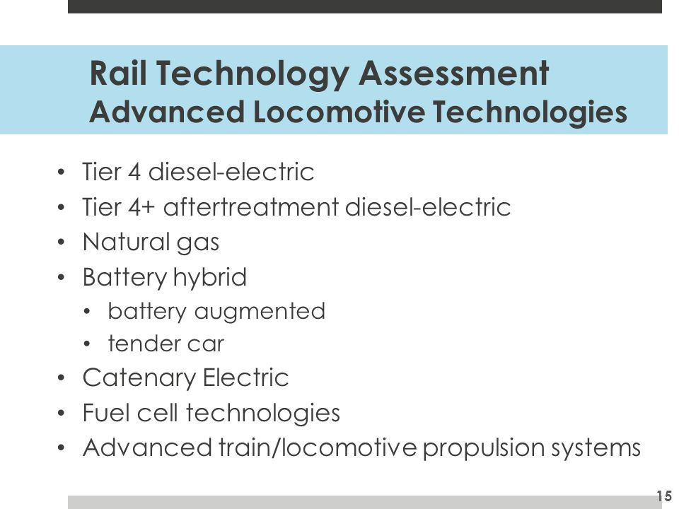 Rail Technology Assessment Advanced Locomotive Technologies Tier 4 diesel-electric Tier 4+ aftertreatment diesel-electric Natural gas Battery hybrid battery augmented tender car Catenary Electric Fuel cell technologies Advanced train/locomotive propulsion systems 15