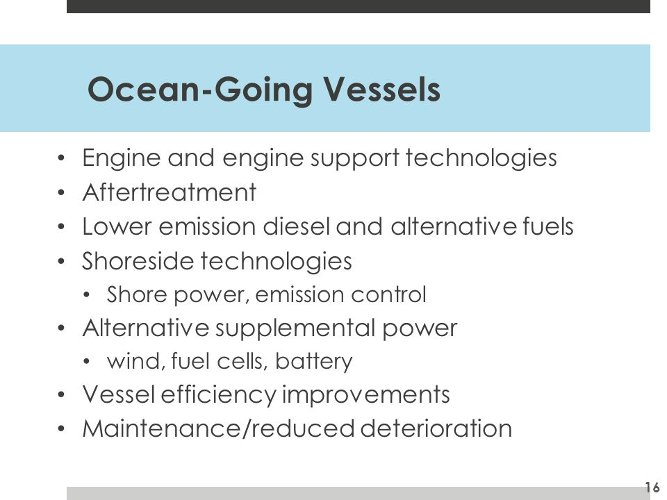 Ocean-Going Vessels Engine and engine support technologies Aftertreatment Lower emission diesel and alternative fuels Shoreside technologies Shore power, emission control Alternative supplemental power wind, fuel cells, battery Vessel efficiency improvements Maintenance/reduced deterioration 16
