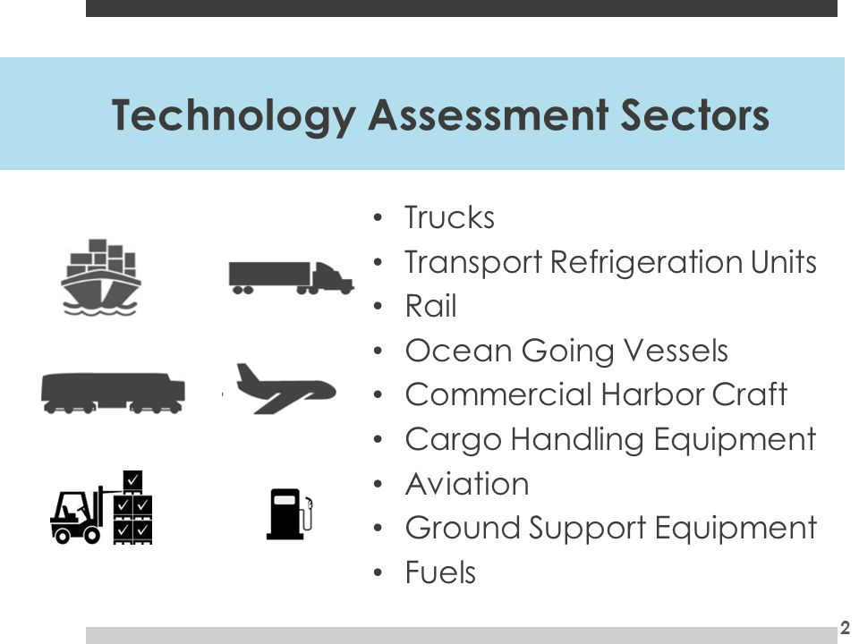 Technology Assessment Elements Technology description Readiness - current development status Fueling needs, strengths and limitations, key performance parameters Cost and new vehicle emission levels (per vehicle) Next steps to demonstrate and deploy technology, fill knowledge gaps Sector summary – technology highlights, set the stage for Freight Strategy and SIPs 3